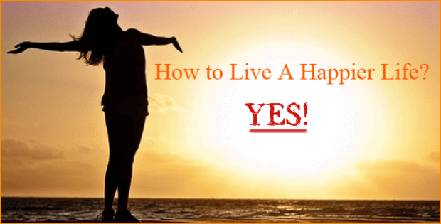 How Do You Live A Happier Life Start With Changing These Ways Of Thinking.